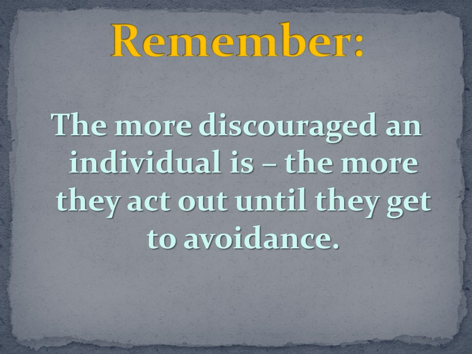Remember: The more discouraged an individual is – the more they act out until they get to avoidance.