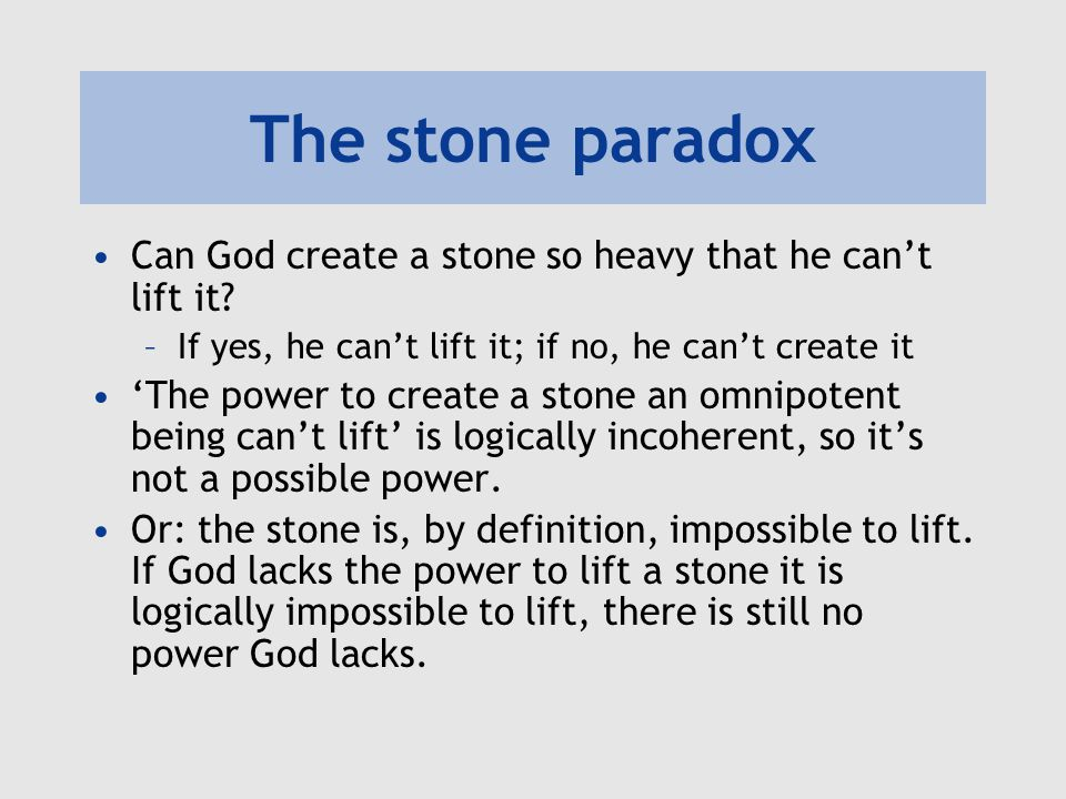 The stone paradox Can God create a stone so heavy that he can't lift it If yes, he can't lift it; if no, he can't create it.