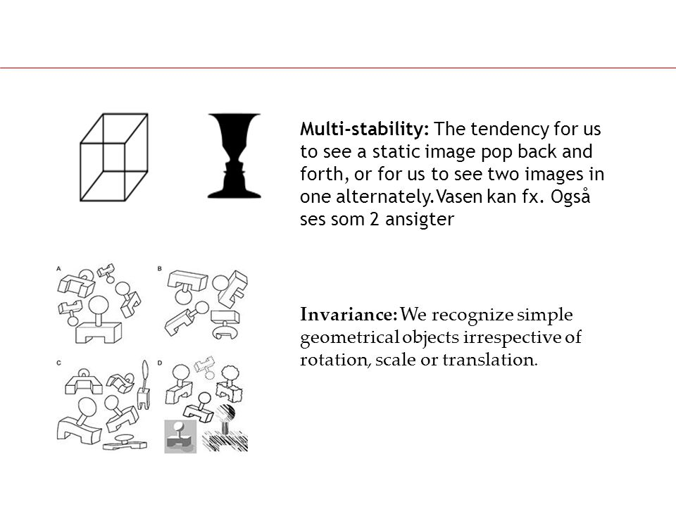 Multi-stability: The tendency for us to see a static image pop back and forth, or for us to see two images in one alternately.Vasen kan fx. Også ses som 2 ansigter