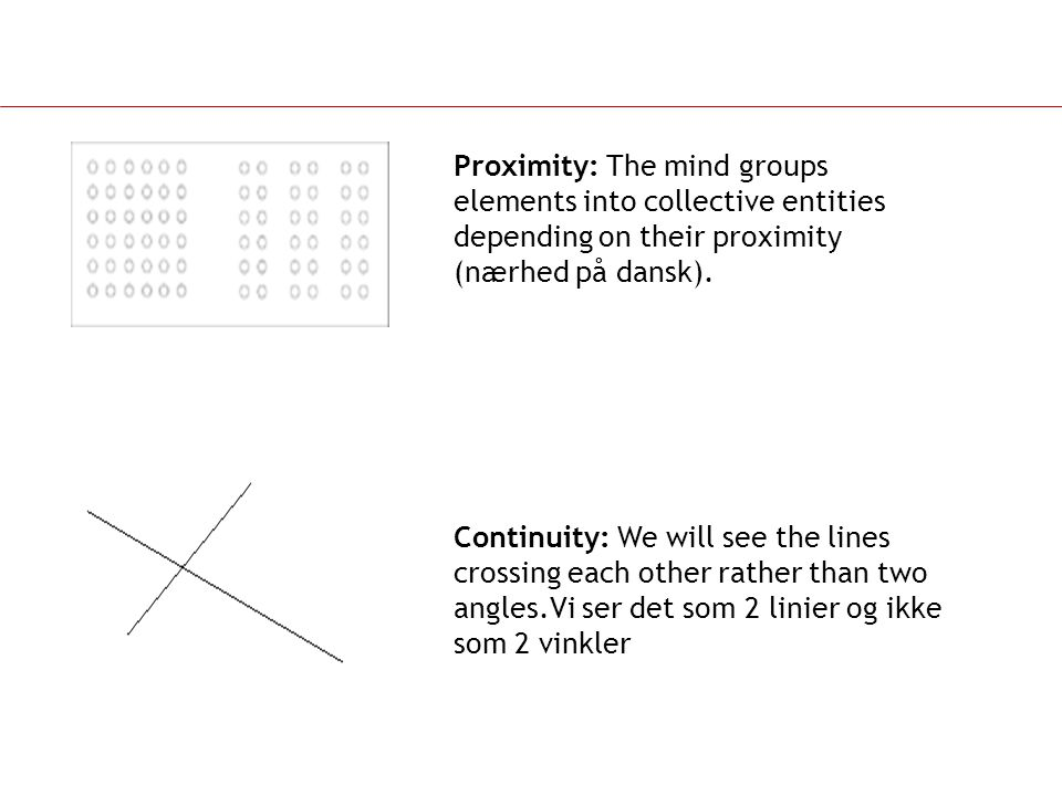 Proximity: The mind groups elements into collective entities depending on their proximity (nærhed på dansk).