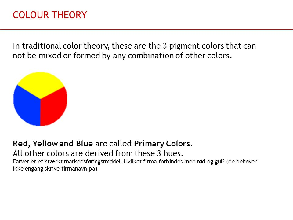 COLOUR THEORY In traditional color theory, these are the 3 pigment colors that can not be mixed or formed by any combination of other colors.
