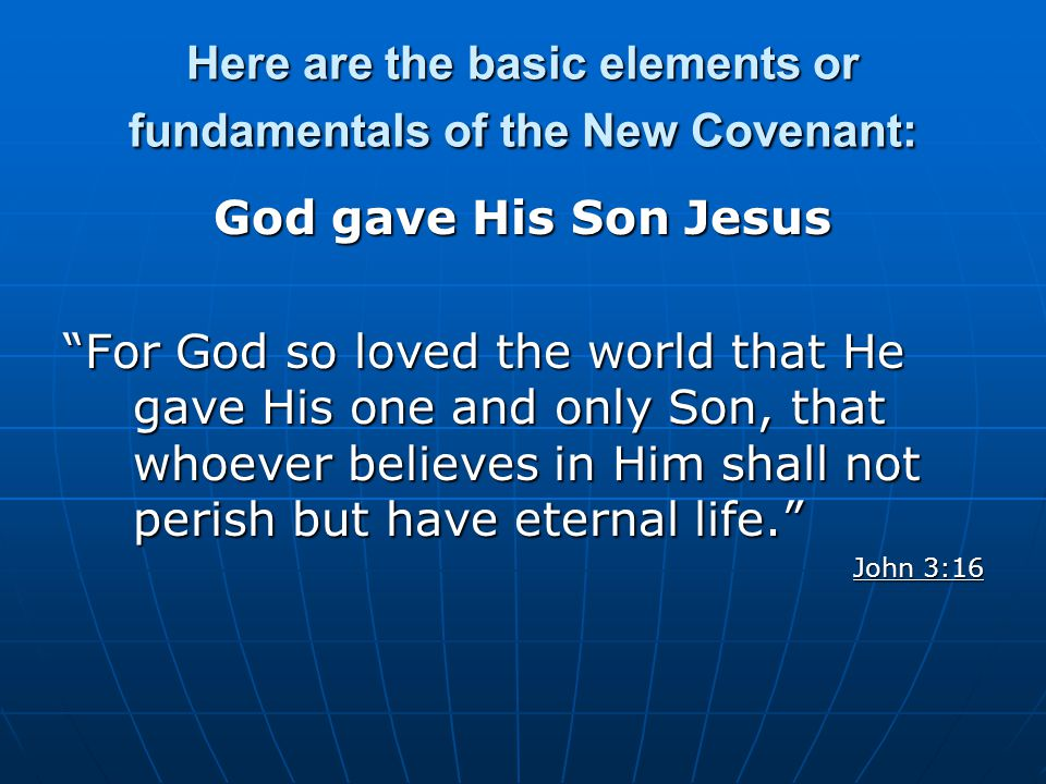 Here are the basic elements or fundamentals of the New Covenant: