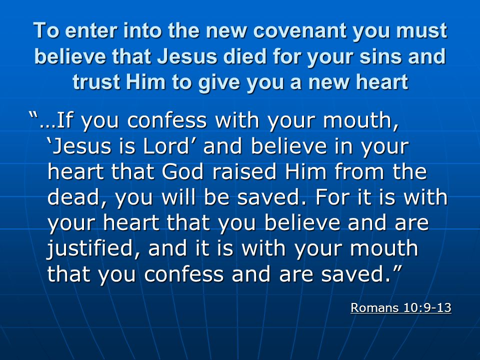 To enter into the new covenant you must believe that Jesus died for your sins and trust Him to give you a new heart