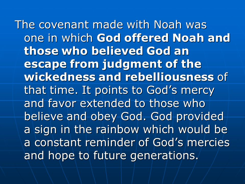 The covenant made with Noah was one in which God offered Noah and those who believed God an escape from judgment of the wickedness and rebelliousness of that time.