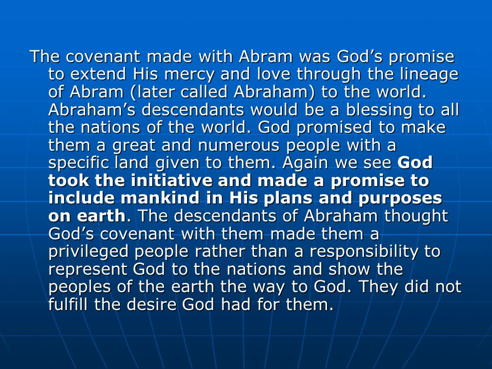 The covenant made with Abram was God's promise to extend His mercy and love through the lineage of Abram (later called Abraham) to the world.