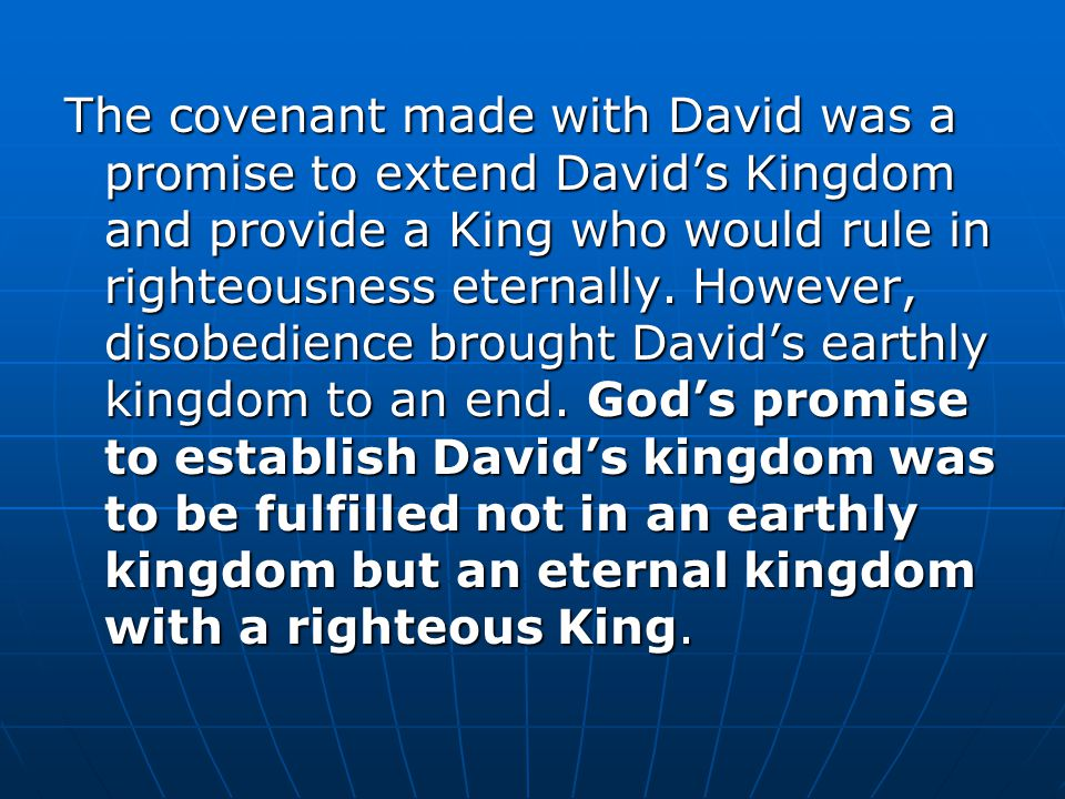 The covenant made with David was a promise to extend David's Kingdom and provide a King who would rule in righteousness eternally.