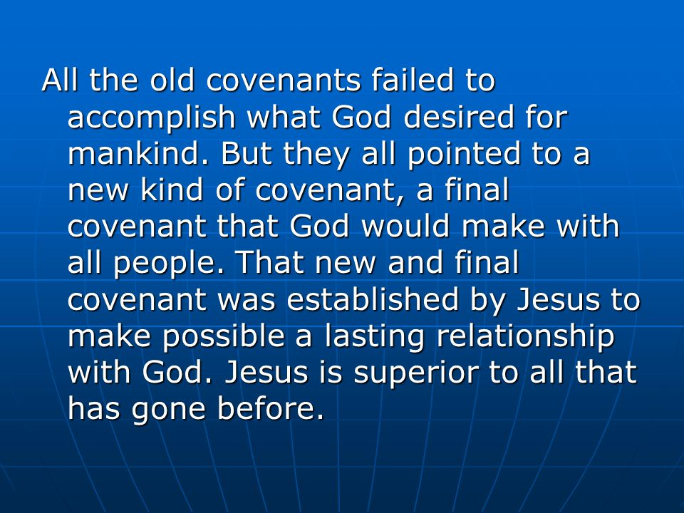 All the old covenants failed to accomplish what God desired for mankind.