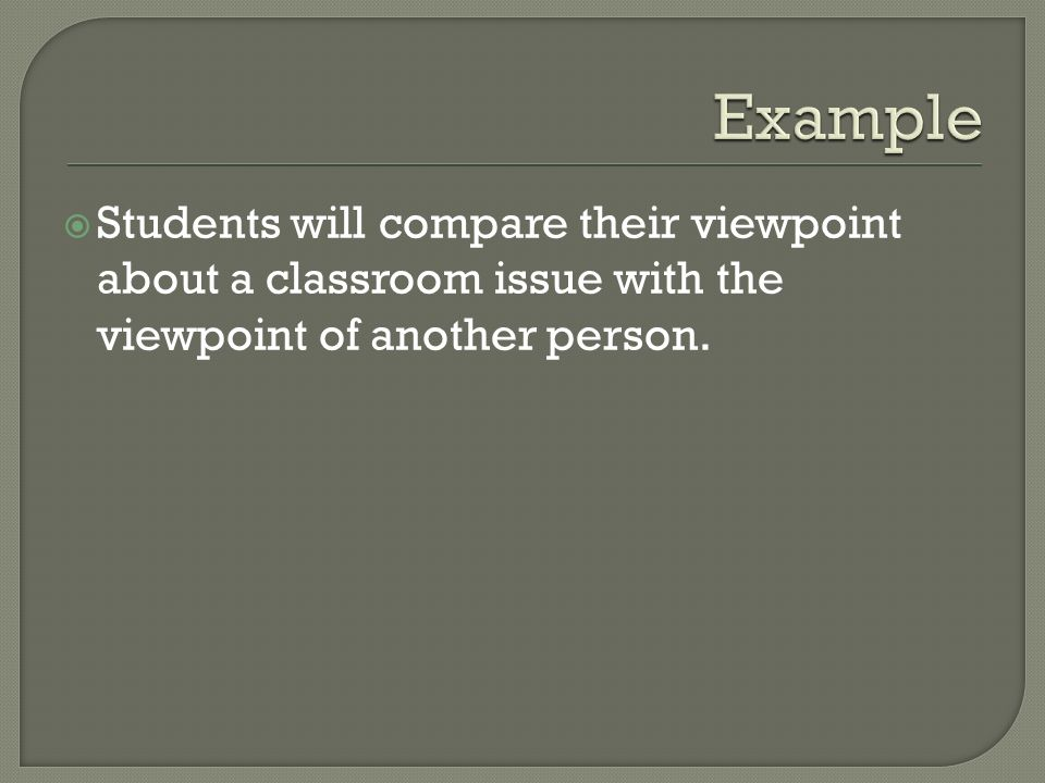 Example Students will compare their viewpoint about a classroom issue with the viewpoint of another person.