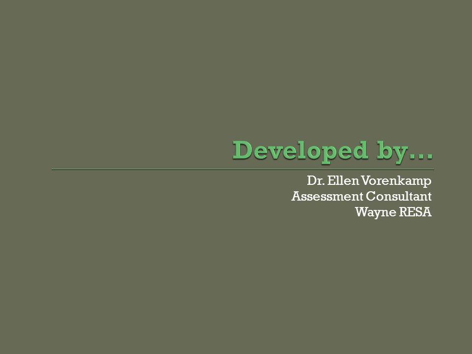 Developed by… Dr. Ellen Vorenkamp Assessment Consultant Wayne RESA