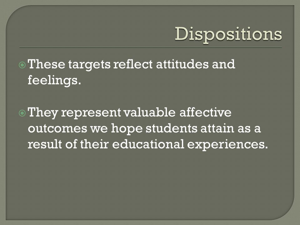 Dispositions These targets reflect attitudes and feelings.