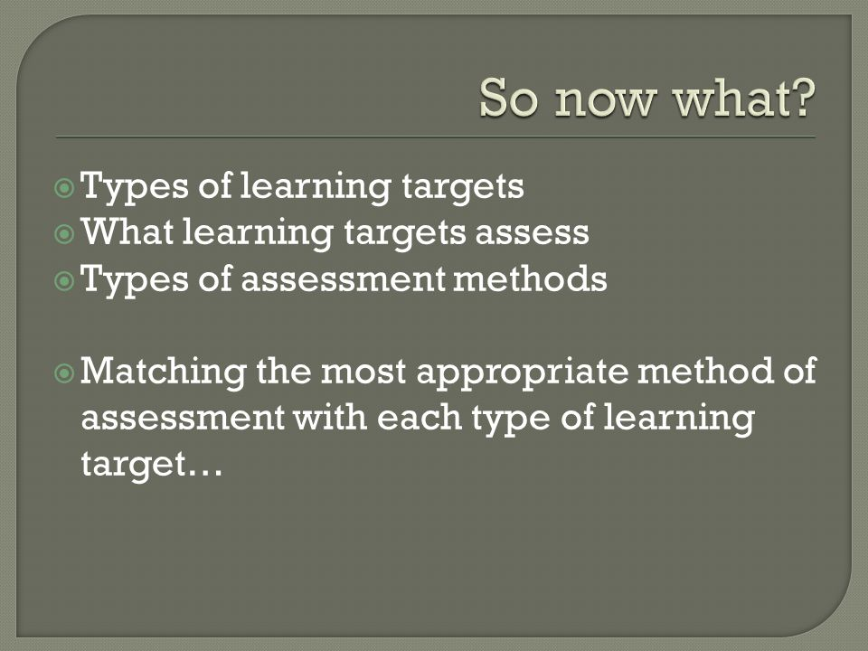 So now what Types of learning targets What learning targets assess