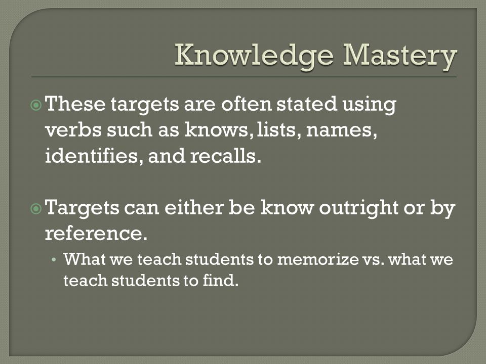 Knowledge Mastery These targets are often stated using verbs such as knows, lists, names, identifies, and recalls.