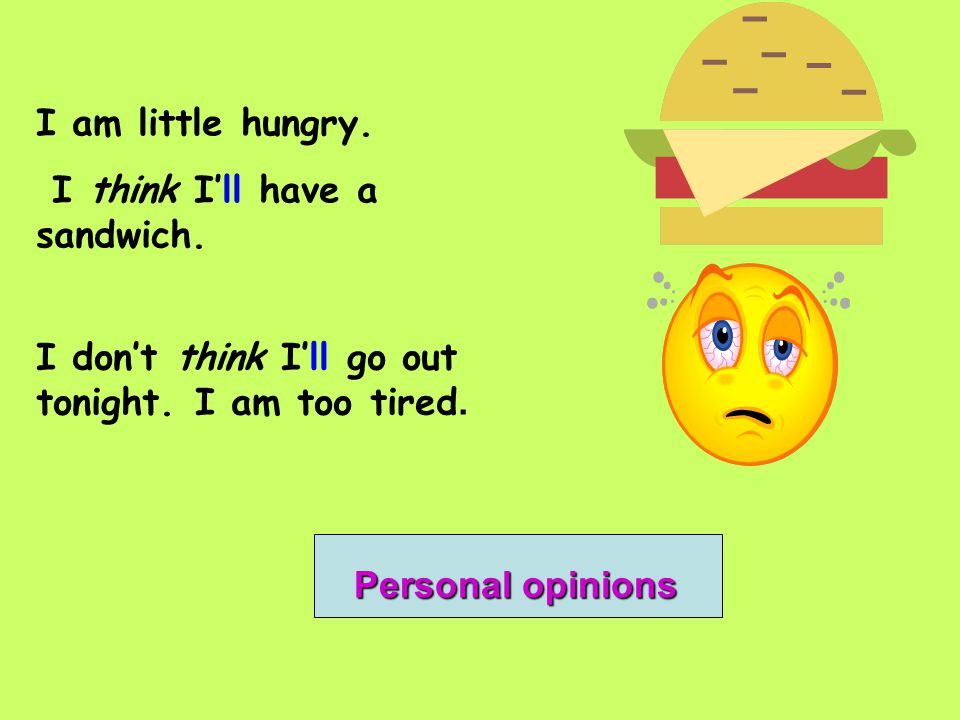 I am little hungry. I think I'll have a sandwich. I don't think I'll go out tonight. I am too tired.