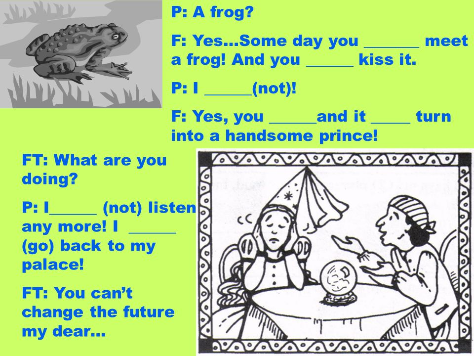 P: A frog F: Yes…Some day you _______ meet a frog! And you ______ kiss it. P: I ______(not)!