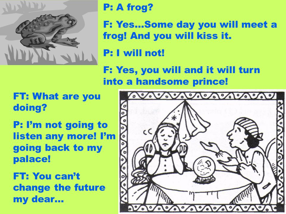P: A frog F: Yes…Some day you will meet a frog! And you will kiss it. P: I will not! F: Yes, you will and it will turn into a handsome prince!