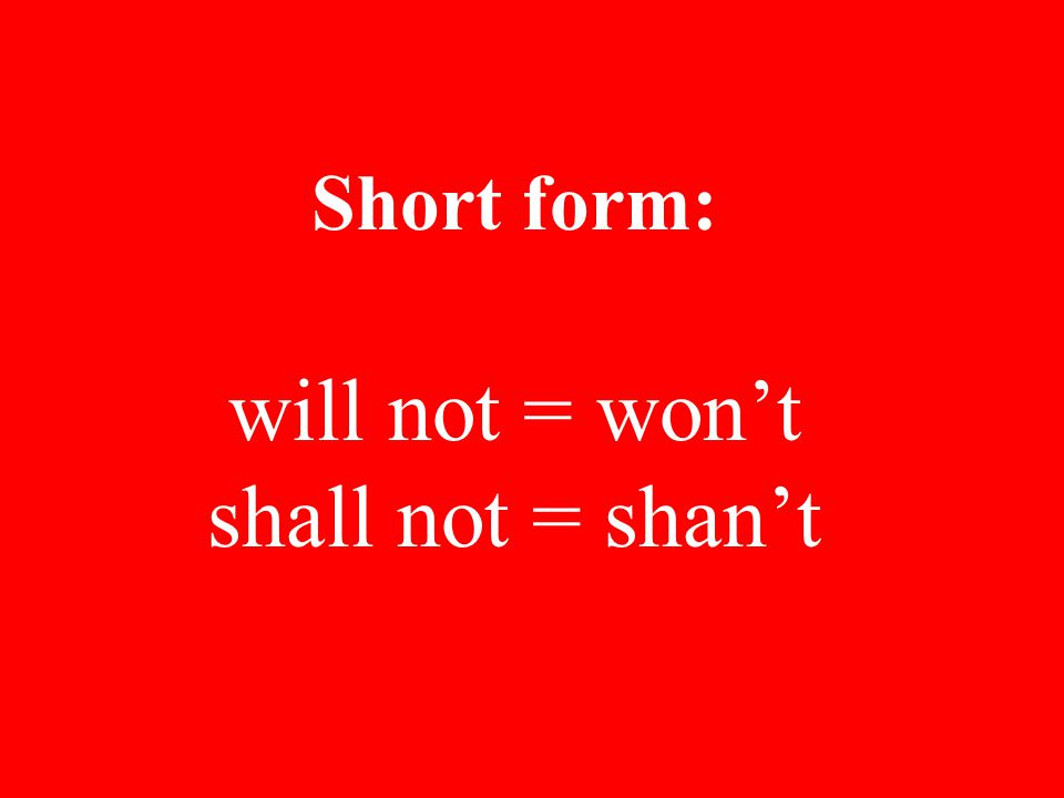 Short form: will not = won't shall not = shan't