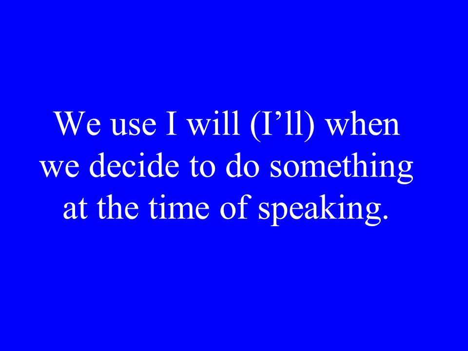 We use I will (I'll) when we decide to do something at the time of speaking.