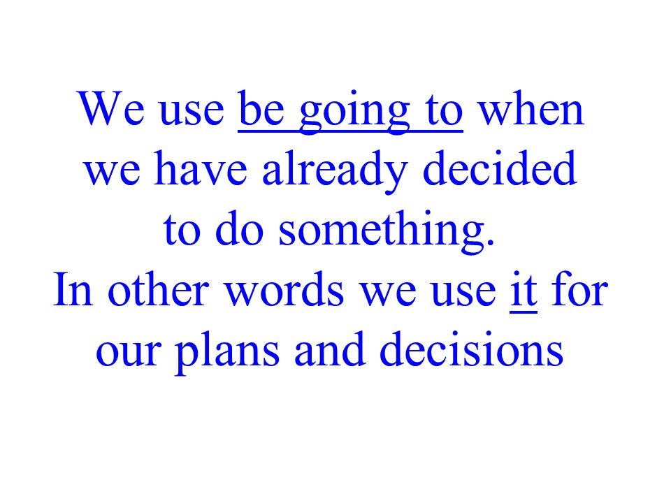 We use be going to when we have already decided to do something