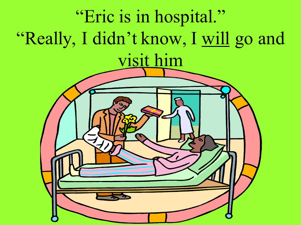 Eric is in hospital. Really, I didn't know, I will go and visit him