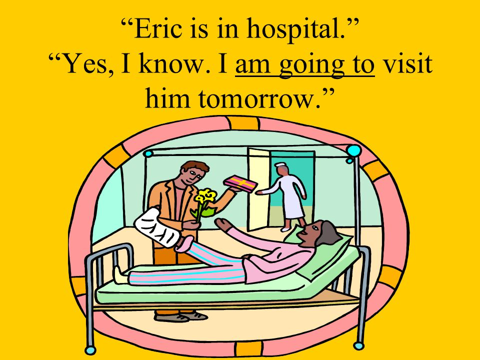 Eric is in hospital. Yes, I know. I am going to visit him tomorrow