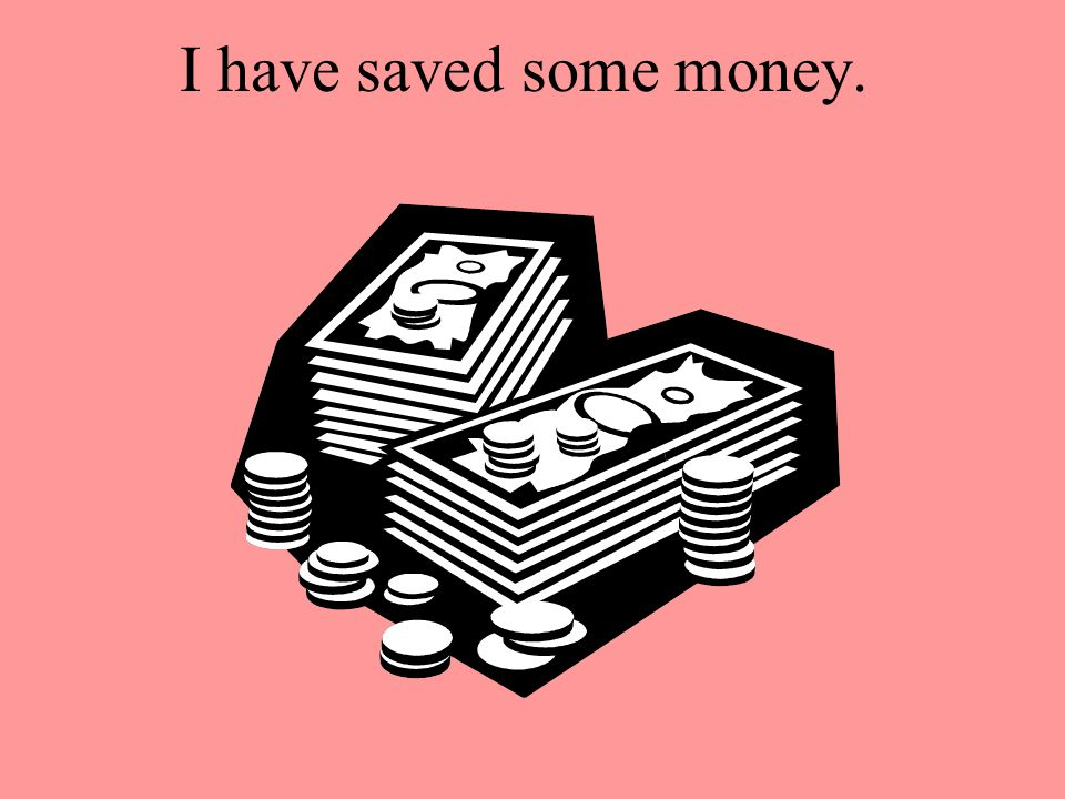 I have saved some money.