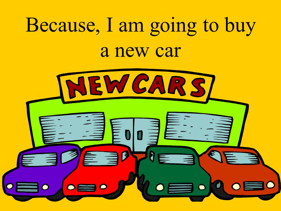 Because, I am going to buy a new car