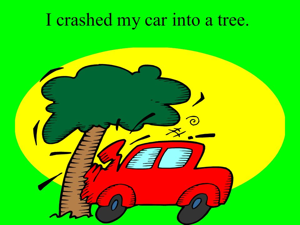 I crashed my car into a tree.