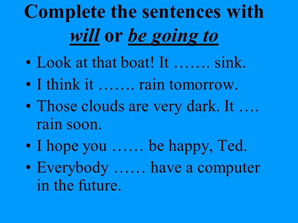 Complete the sentences with will or be going to