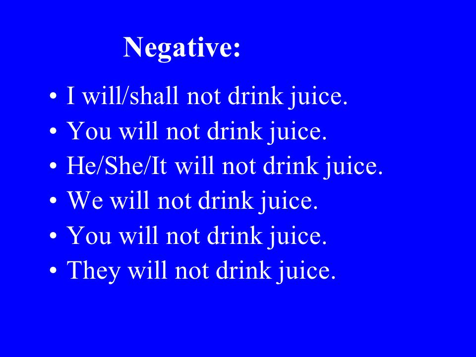 Negative: I will/shall not drink juice. You will not drink juice.