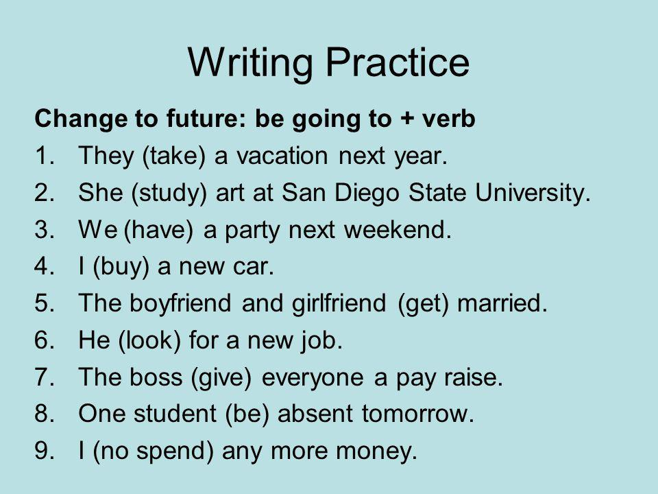 Writing Practice Change to future: be going to + verb