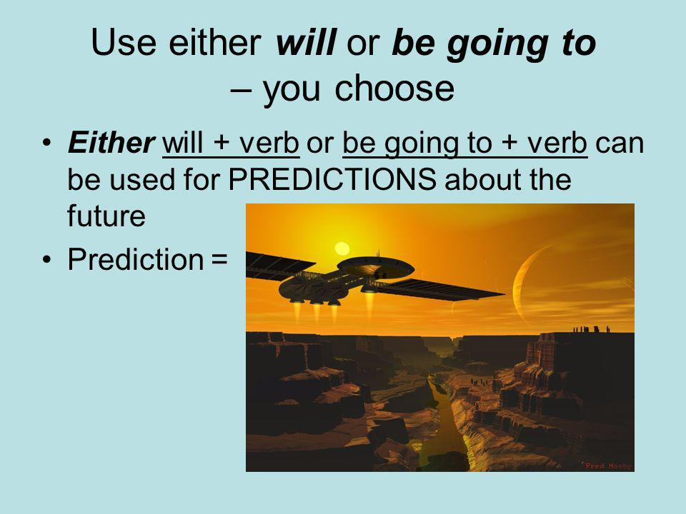 Use either will or be going to – you choose