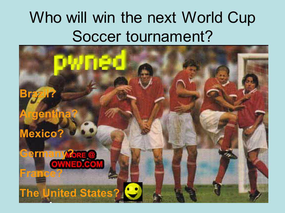Who will win the next World Cup Soccer tournament