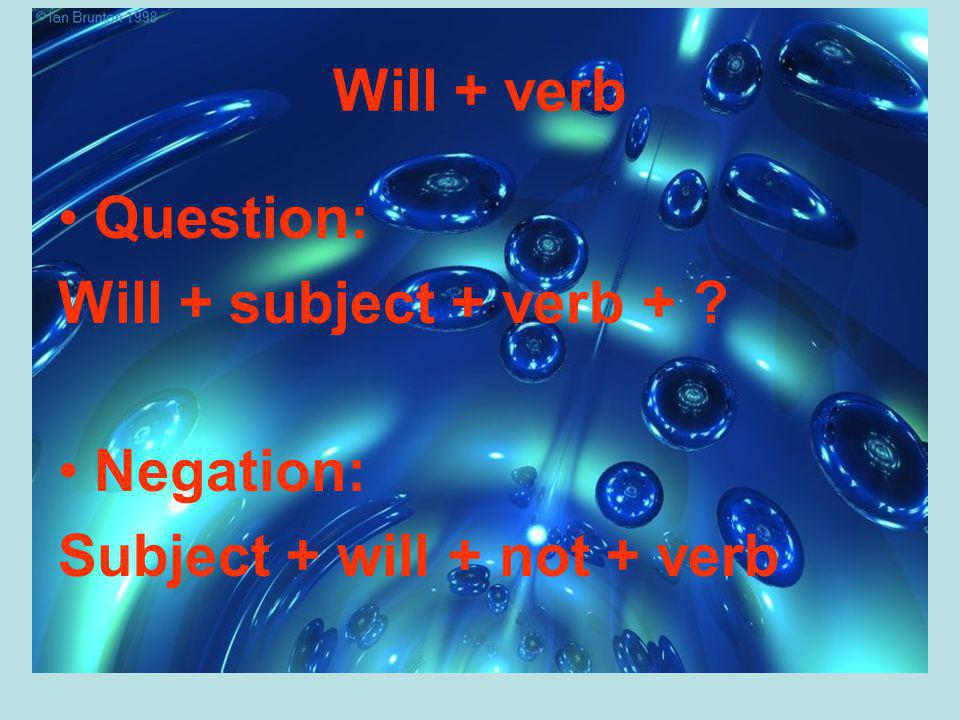 Will + verb Question: Will + subject + verb + Negation: Subject + will + not + verb