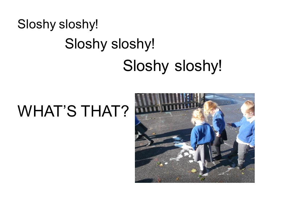 Sloshy sloshy! WHAT'S THAT
