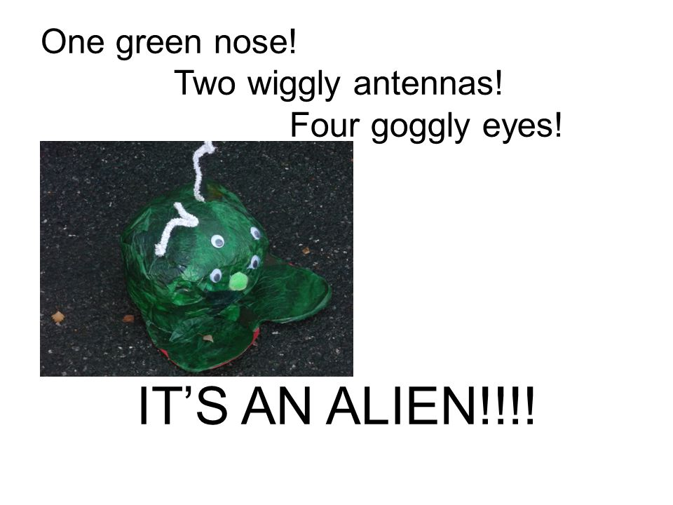 IT'S AN ALIEN!!!! One green nose! Two wiggly antennas!