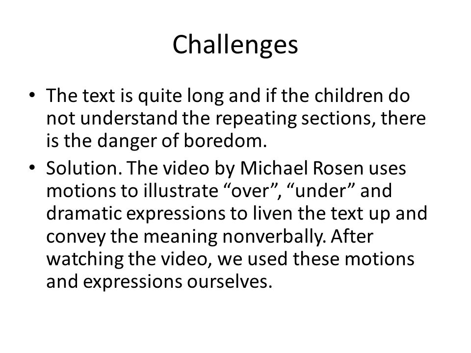 Challenges The text is quite long and if the children do not understand the repeating sections, there is the danger of boredom.
