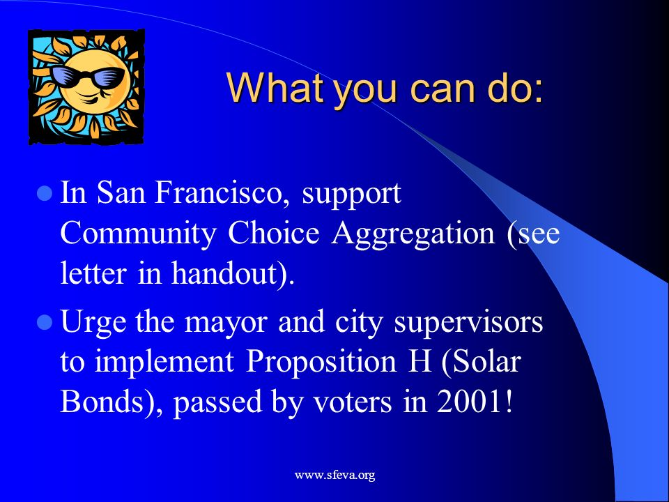 What you can do:In San Francisco, support Community Choice Aggregation (see letter in handout).