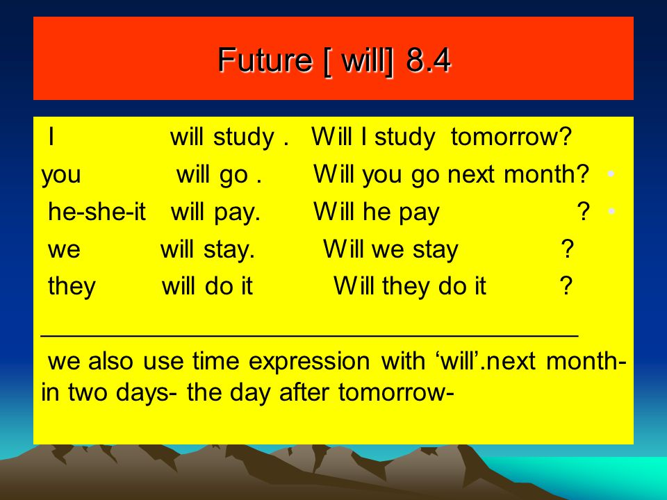 Future [ will] 8.4 I will study . Will I study tomorrow