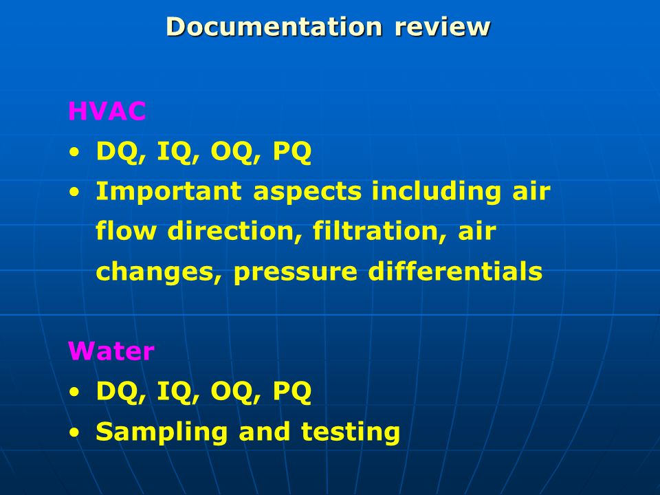 Documentation review HVAC. DQ, IQ, OQ, PQ. Important aspects including air flow direction, filtration, air changes, pressure differentials.