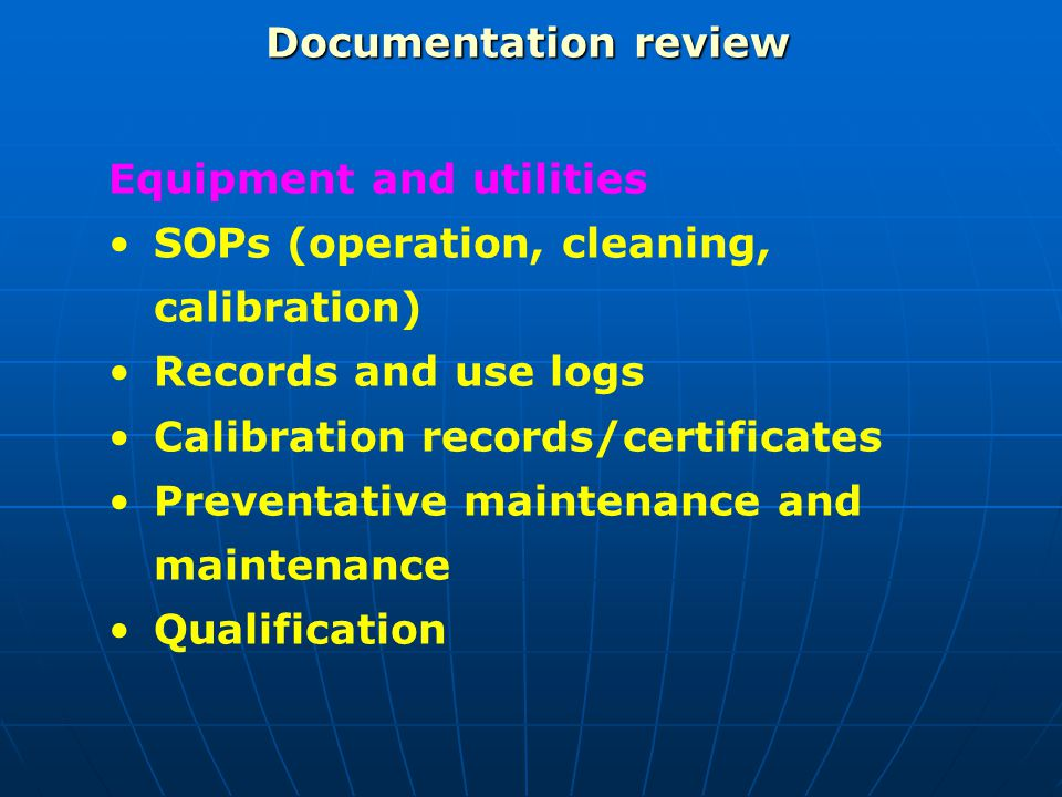 Documentation review Equipment and utilities. SOPs (operation, cleaning, calibration) Records and use logs.