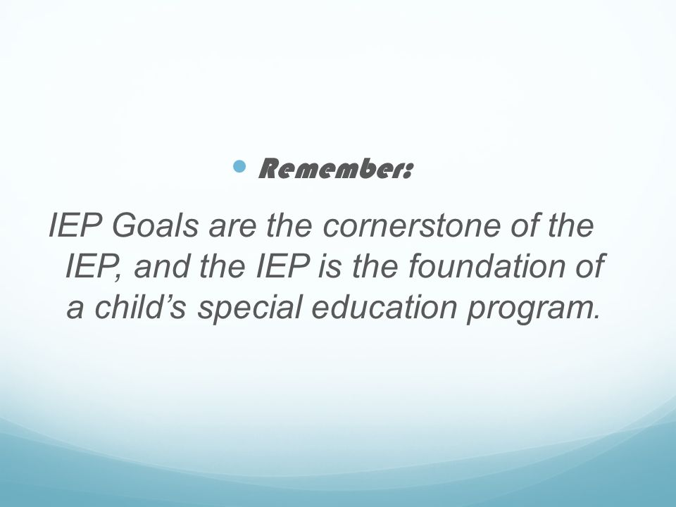 Remember: IEP Goals are the cornerstone of the IEP, and the IEP is the foundation of a child's special education program.
