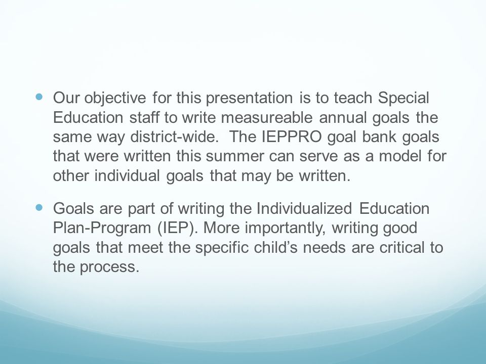 Our objective for this presentation is to teach Special Education staff to write measureable annual goals the same way district-wide. The IEPPRO goal bank goals that were written this summer can serve as a model for other individual goals that may be written.