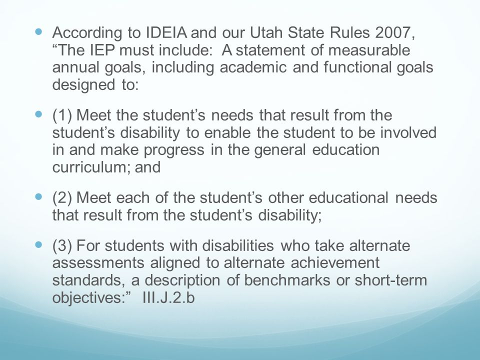 According to IDEIA and our Utah State Rules 2007, The IEP must include: A statement of measurable annual goals, including academic and functional goals designed to: