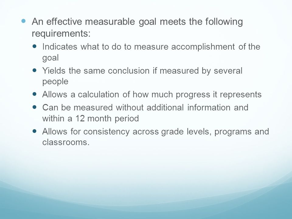 An effective measurable goal meets the following requirements: