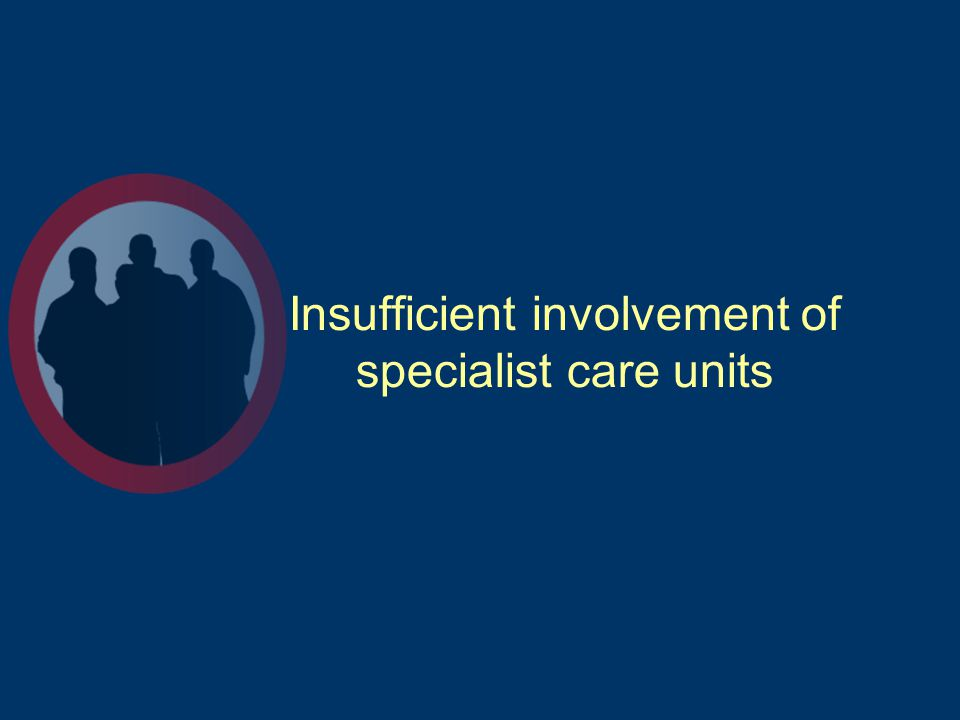Insufficient involvement of specialist care units