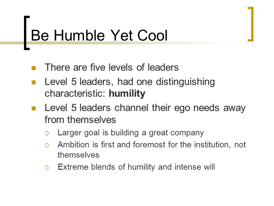 Be Humble Yet Cool There are five levels of leaders