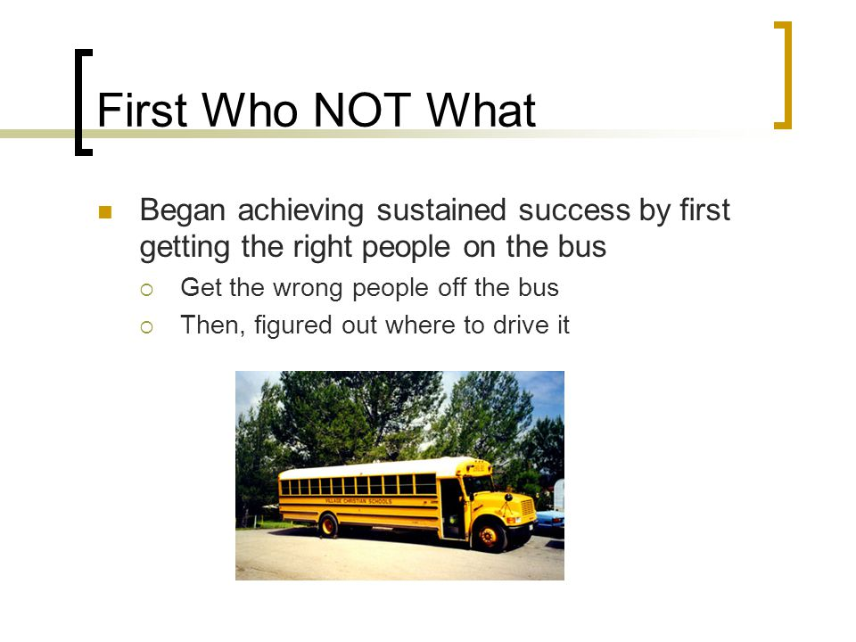 First Who NOT What Began achieving sustained success by first getting the right people on the bus. Get the wrong people off the bus.