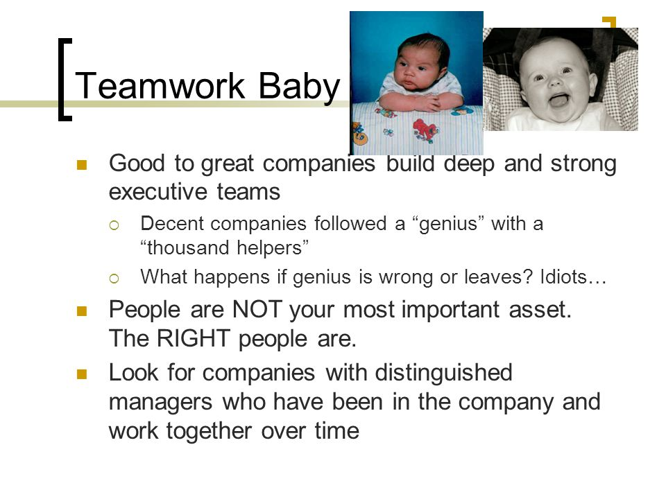Teamwork Baby Good to great companies build deep and strong executive teams. Decent companies followed a genius with a thousand helpers