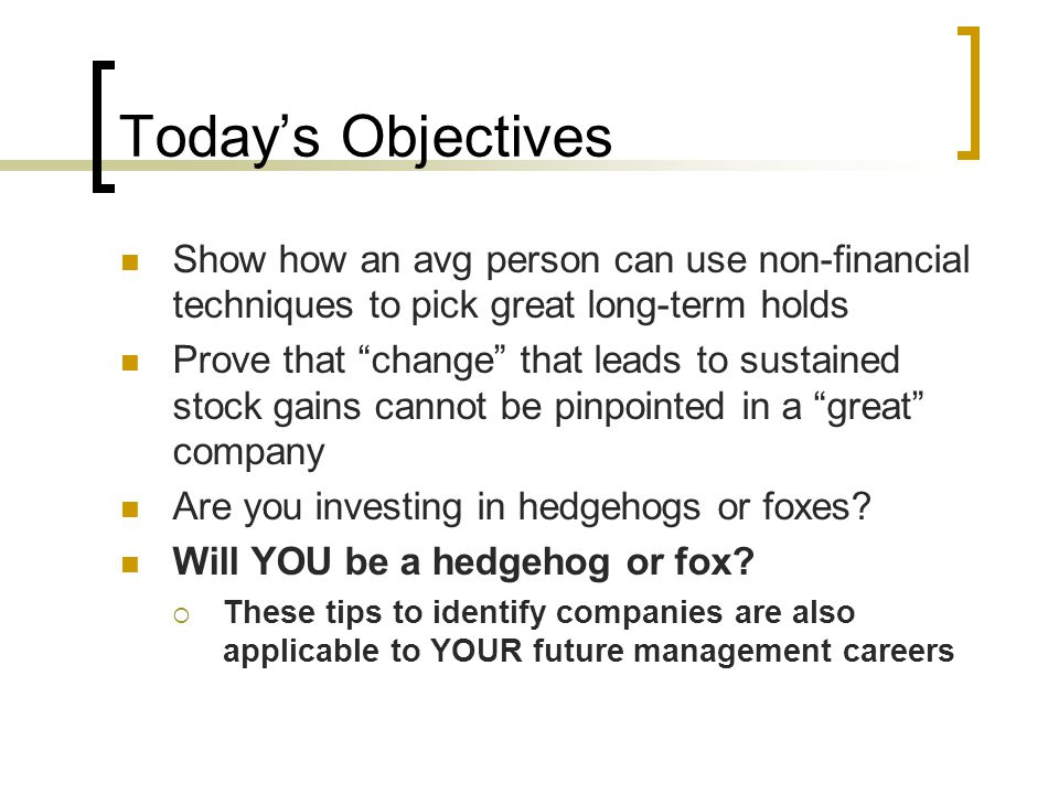 Today's Objectives Show how an avg person can use non-financial techniques to pick great long-term holds.