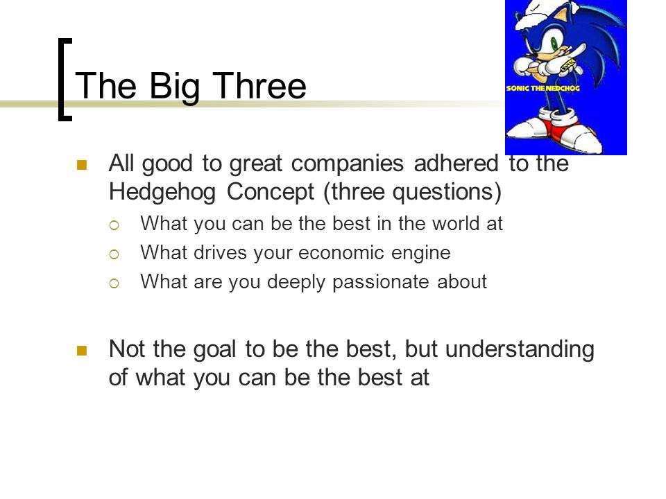 The Big Three All good to great companies adhered to the Hedgehog Concept (three questions) What you can be the best in the world at.